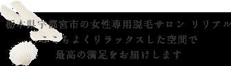 栃木県宇都宮市の女性専用脱毛サロン リリアル ここちよくリラックスした空間で最高の満足をお届けします
